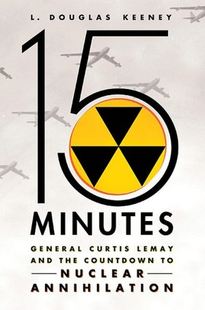 Free books online free downloads 15 Minutes: General Curtis LeMay and the Countdown to Nuclear Annihilation in English 9780312611569