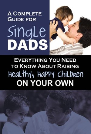 A Complete Guide for Single Dads: Everything You Need to Know about Raising Healthy, Happy Children on Your Own
