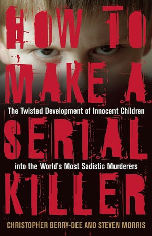 Free pdf e books download How to Make a Serial Killer: The Twisted Development of Innocent Children into the World's Most Sadistic Murderers FB2 by Christopher Berry-Dee, Steven Morris