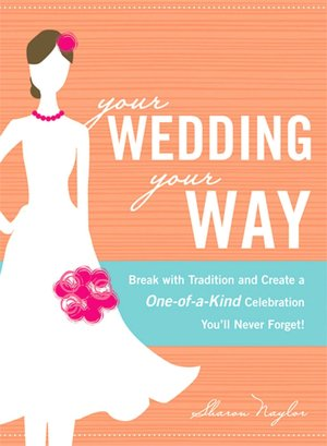 Your Wedding Your Way Break with Tradition and Create a Oneof