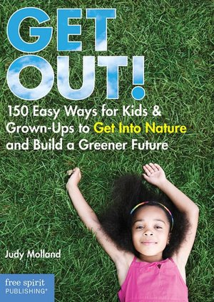 GET OUT! 150 Easy Ways for Kids and Grown-Ups to Get Into Nature and Build a Greener Future