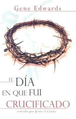 El Dia en Que Fui Crucificado: Contado Por Jesus el Cristo