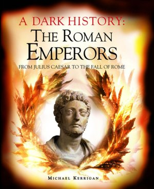 A Dark History: The Roman Emperors: From Julius Caesar to the Fall of Rome