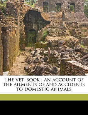 The vet. book: an account of the ailments of and accidents to domestic animals Frank Townend Barton
