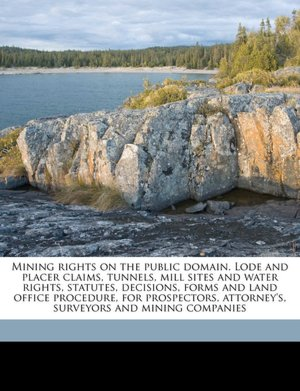 Mining rights on the public domain. Lode and placer claims, tunnels, mill sites and water rights, statutes, decisions, forms and land office ... attorney's, surveyors and mining companies R S. 1843-1920 Morrison and Emilio D. b. 1865 De Soto