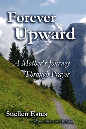 Suellen Estes Forever Upward: A Mothers Journey Through Prayer