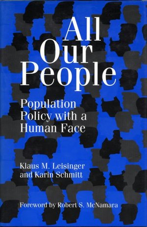 All Our People: Population Policy With A Human Face Karin Schmitt, Klaus M. Leisinger and Robert S. McNamara