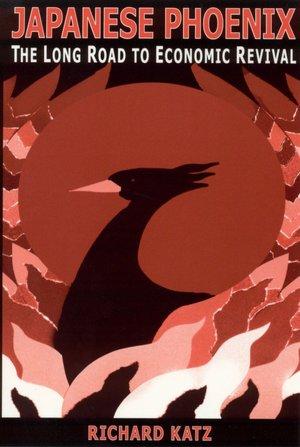 Japanese Phoenix: The Long Road to Economic Revival Richard Katz