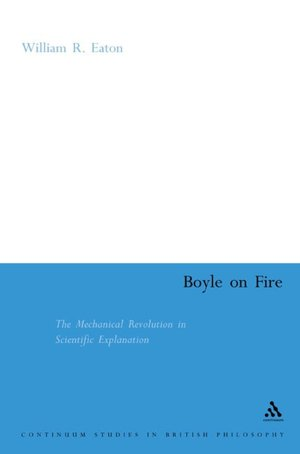 Boyle on Fire: The Mechanical Revolution in Scientific Explanation William Eaton