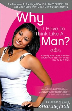 Why Do I Have To Think Like A Man?: Knowing How To Be A Woman Is What Will Teach Your Man How To Be A Man