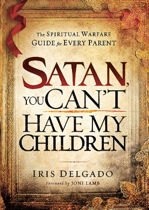 Free book to read online no download Satan, You Can't Have My Children: The Spiritual Warfare Guide for Every Parent by Iris Delgado 9781616383695 PDB