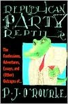 Republican Party Reptile: The Confessions, Adventures, Essays and (Other) Outrages of P.J. O'Rourke