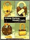 Making Working Wooden Locks: Complete Plans for 5 Working Wooden Locks