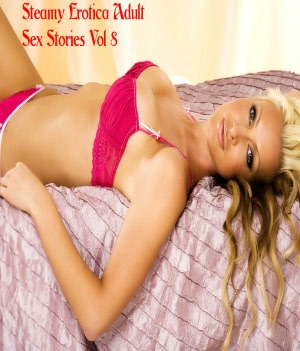 Steamy Erotica Adult Sex Stories Vol 8. Steamy Erotica Adult Sex.