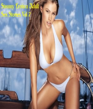 Steamy Erotica Adult Sex Stories Vol 7. Steamy Erotica Adult Sex.