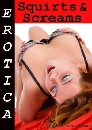 Erotica: Squirts & Screams, Tales of Sex. Erotica: Squirts & Screams,.