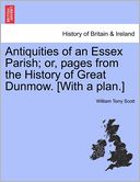 Antiquities of an Essex Parish; or, pages from the History of Great Dunmow. [With a plan.] by William Terry Scott: Book Cover