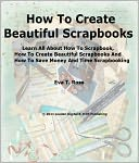 download How To Create Beautiful Scrapbooks; Learn All About How To Scrapbook, How To Create Beautiful Scrapbooks And How To Save Money And Time Scrapbooking book