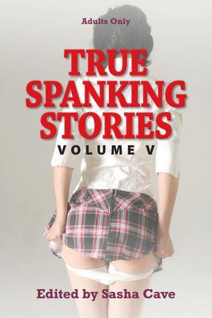 True Spanking Stories, Volume V: True accounts of erotic spanking, ...