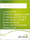download Cruise of the Revenue-Steamer Corwin in Alaska and the N.W. Arctic Ocean in 1881 : Botatical Notes Notes and Memoranda: Medical and Anthropological; Botanical; Ornithological. book