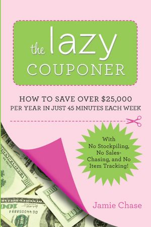 The Lazy Couponer: How to Save $25,000 Per Year in Just 45 Minutes Per Week with No Stockpiling, No Sales-Chasing, and No Item Tracking!
