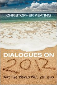Dialogues on 2012: Why the World Will Not End by Christopher Keating: Book Cover