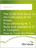 download The $100 Prize Essay on the Cultivation of the Potato. Prize offered by W. T. Wylie and awarded to D. H. Compton. How to Cook the Potato, Furnished by Prof. Blot. book