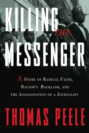 Killing the Messenger: A Story of Radical Faith, Racism's Backlash, and the Assassination of a Journalist