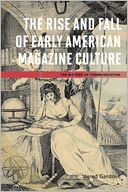 The Rise and Fall of Early American Magazine Culture by Jared Gardner: Book Cover