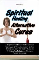 download Spiritual Healing Alternative Cures : A Beginner's Guidebook On The Spiritual Techniques Of Yoga, Shamanism, Chakra Healing And More Alternative Therapies To Restore You To Optimum Mental & Physical Soundness book