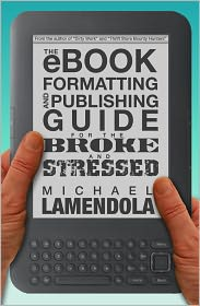 The eBook Formatting & Publishing Guide For The Broke and Stressed by Michael Lamendola: NOOK Book Cover