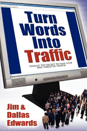 Turn Your Words Into Traffic: Finally! the Secret to Non-Stop Free Targeted Website Traffic Jim Edwards and Dallas Edwards