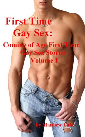 First Time Gay Sex: Coming of Age First Time Gay Sex Stories, Volume 1