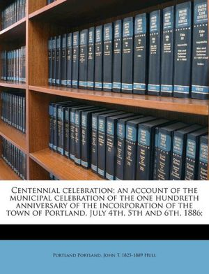Centennial celebration an account of the municipal celebration of the one hundreth anniversary of the incorporation of the town of Portland, July 4th, 5th and 6th, 1886 Portland Portland and John T. 1825-1889 Hull