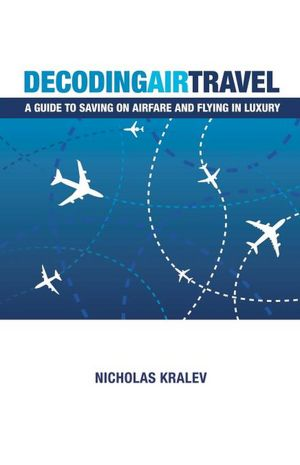 Ebooks download for free pdf Decoding Air Travel: A Guide to Saving on Airfare and Flying in Luxury 9781461015437 by Nicholas Kralev  English version