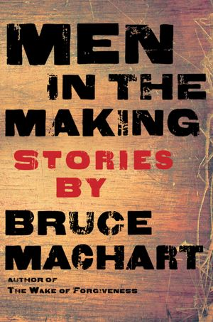 Bruce Machart - Men in The Making Reviews