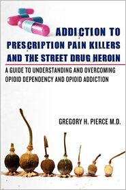 Addiction to Prescription Pain Killers and the Street Drug Heroin by Gregory H. Pierce M. D.: Book Cover