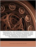 Emergencies: The Etiology, Pathology, And Treatment Of The Accidents, Diseases, And Cases Of Poisoning Which Demand Prompt Action : Designed For Students And Practitioners Of Medicine Joseph W. (Joseph William) 1843-1 Howe