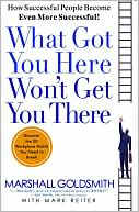 What Got You Here Won't Get You There: How Successful People Become Even More Successful by Marshall Goldsmith & Mark Reiter