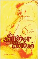 The Children and the Wolves by Adam Rapp: Book Cover