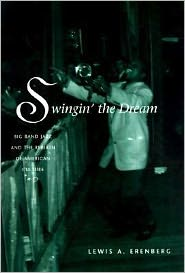 Swingin the Dream Big Band Jazz and the Rebirth of American Culture