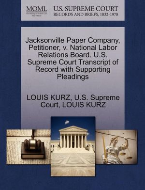 Jacksonville Paper Company, Petitioner, v. National Labor Relations Board. U.S. Supreme Court Transcript of Record with Supporting Pleadings LOUIS KURZ and U.S. Supreme Court