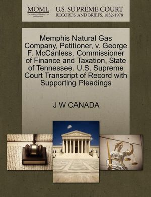 Memphis Natural Gas Company, Petitioner, v. George F. McCanless, Commissioner of Finance and Taxation, State of Tennessee. U.S. Supreme Court Transcript of Record with Supporting Pleadings J W CANADA