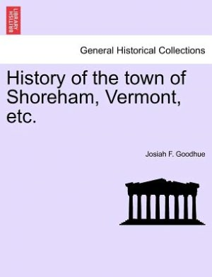 History of the town of Shoreham, Vermont, etc. Josiah F. Goodhue