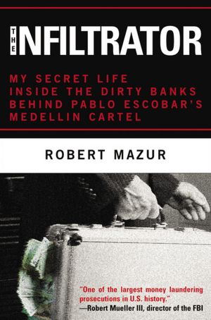 The Infiltrator: My Secret Life Inside the Dirty Banks Behind Pablo Escobar's Medellin Cartel