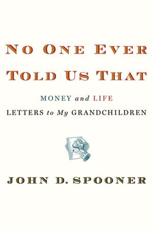 Ebooks download german No One Ever Told Us That: Money and Life Letters to My Grandchildren by John D. Spooner English version