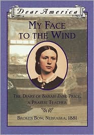 My Face to the Wind: The Diary of Sarah Jane Price, a Prairie Teacher, Broken Bow, Nebraska, 1881 (Dear America Series) by Jim Murphy: Book Cover