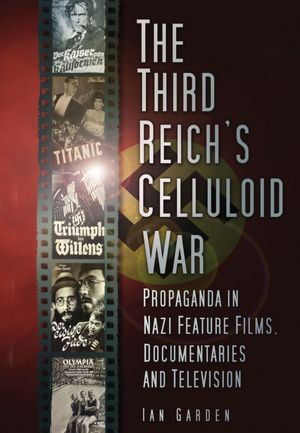 The Third Reich's Celluloid War: Propaganda in Nazi Feature Films, Documentaries and Television