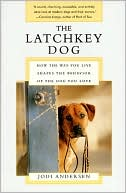 Latchkey Dog: How the Way You Live Shapes the Behavior of the Dog You Love