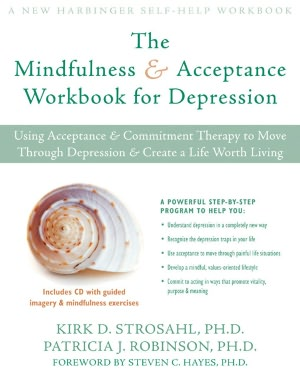 The Mindfulness and Acceptance Workbook for Depression: Using Acceptance and Commitment Therapy to Move Through Depression and Create a Life Worth Living